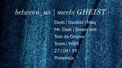 Between_us meets Gheist 27.04.2019 @ Prowincja